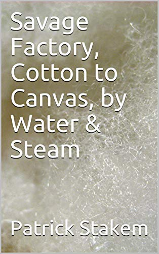 Savage Factory, Cotton to Canvas,  by Water & Steam (19th Century Tech Book ()