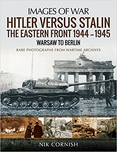 Hitler Versus Stalin The Eastern Front 1944 1945 Warsaw To Berlin Images Of War Cornish Nik 9781473862593 Amazon Com Books