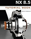 NX 8. 5 Tutorial Book, John Ronald, 1481928767