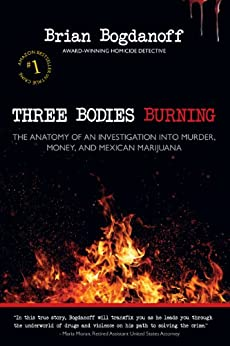 Three Bodies Burning: The Anatomy of an Investigation into Murder, Money, and Mexican Marijuana by [Bogdanoff, Brian]