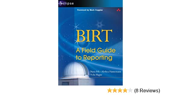 BIRT: A Field Guide to Reporting: Diana Peh, Alethea Hannemann, Nola
