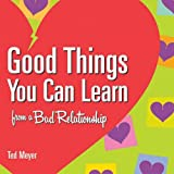 Good Things You Can Learn from a Bad Relationship, Ted Meyer, 1891661450