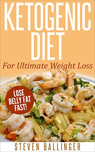 Ketogenic Diet: For Ultimate Weight Loss - Lose Belly Fat Fast! [ ketogenic diet plan, ketogenic menu, ketogenic recipes, low carb diet, ketogenic cookbook] ... weight loss, ketogenic recipes Book Book 1) by [Steven Ballinger]