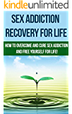 Sex Addiction Recovery For Life - how to overcome and cure sex addiction and free yourself for life: The ultimate guide to overcoming and curing sex addiction, ... (addiction recovery, addictions, Book 1)