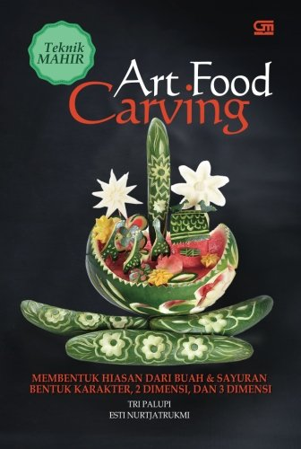 Carving Indonesian - Teknik Mahir Art Food Carving: Membentuk Hiasan dari Buah & Sayuran (Indonesian Edition)