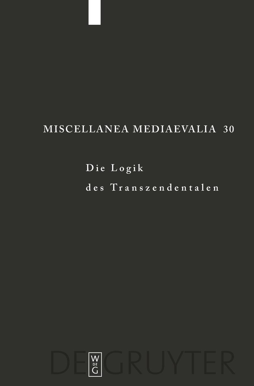 Die Logik Des Transzendentalen  Festschrift Für Jan A. Aertsen Zum 65. Geburtstag  Festschrift Fur Jan A. Aertsen Zum 65. Geburtstag  Miscellanea Mediaevalia Band 30