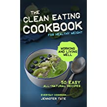 Clean Eating Cookbook for Healthy Weight: 50 Easy All-Natural Recipes for Working and Living Well (Tasty and Healthy 1)