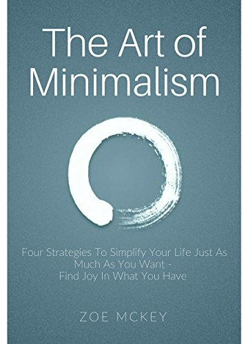 The Art of Minimalism: Four Strategies To Simplify Your Life Just As Much As You Want -  Find Joy In What You Have cover