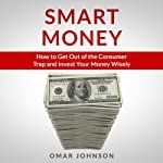 Smart Money: How to Get Out of the Consumer Trap and Invest Your Money Wisely | Omar Johnson