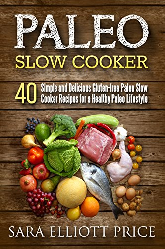 Paleo Slow Cooker: 40 Simple and Delicious Gluten-free Paleo Slow Cooker Recipes for a Healthy Paleo Lifestyle (Paleo Crockpot Cookbook) by Sara Elliott Price