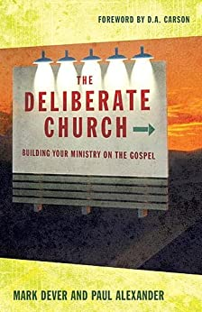 The Deliberate Church: Building Your Ministry on the Gospel by [Dever, Mark, Alexander, Paul]