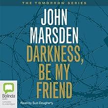 Darkness, Be My Friend: Tomorrow Series #4 Audiobook by John Marsden Narrated by Suzi Dougherty