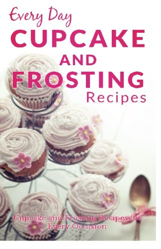 Cupcake and Frosting Recipes: The Beginners Guide to Sweet and Delicious Frosting and Cupcake Recipes for Every Day (Every Day Recipes)