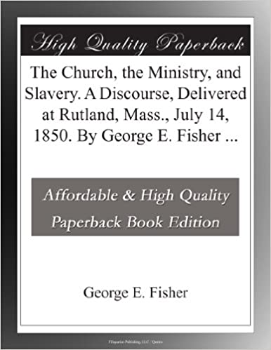 Book The Church, the Ministry, and Slavery. A Discourse, Delivered at Rutland, Mass., July 14, 1850. By George E. Fisher ...
