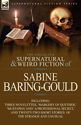 The Collected Supernatural and Weird Fiction of Sabine Baring-Gould: Including Three Novelettes, 'Margery of Quether, ' 'Mustapha' and 'a Professional