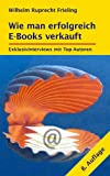 WIE MAN ERFOLGREICH E-BOOKS VERKAUFT. Exklusivinterviews mit Top-Autoren: 8. Auflage (Frielings Bücher für Autoren 3) (German Edition)