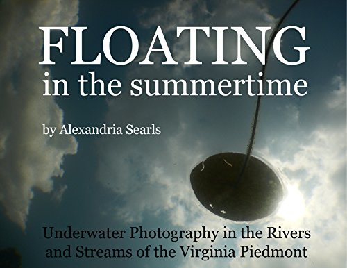 Floating in the Summertime: Underwater Photography in the Rivers and Streams of the Virginia Piedmont
