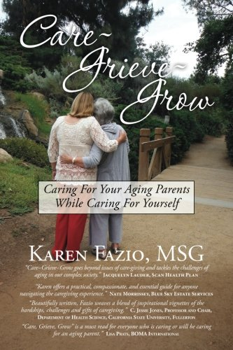 Care, Grieve, Grow: Caring For Your Aging Parents While Caring for Yourself
