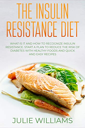 The Insulin Resistance Diet: What Is it and How to Recognize Insulin Resistance; Start a Plan to Reduce the Risk of Diabetes With Healthy Foods and Quick and Easy Recipes