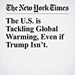 The U.S. is Tackling Global Warming, Even if Trump Isn't. | Michael R. Bloomberg,Jerry Brown