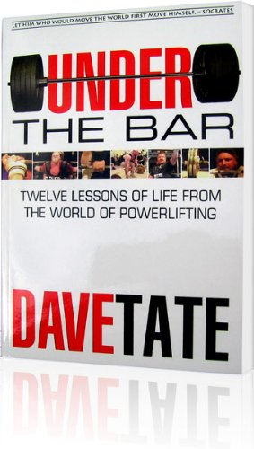 Under the Bar: Twelve Lessons of Life from the World of Powerlifting Dave Tate