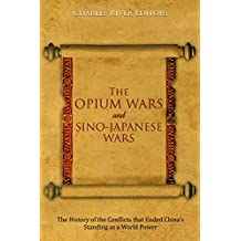 The Opium Wars and Sino-Japanese Wars: The History of the Conflicts that Ended China's Standing as a World Power