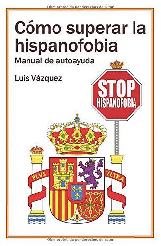 Cómo superar la hispanofobia: Manual de autoayuda por Luis Vázquez