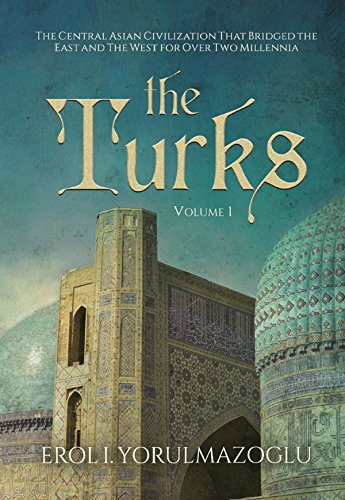 The Turks: The Central Asian Civilization That Bridged the East and The West for Over Two Millennia (Turkish History Book 1)
