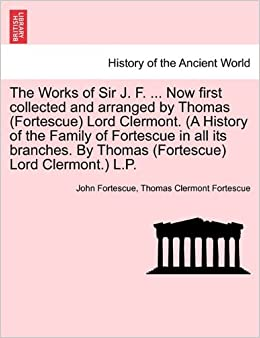 Book The Works of Sir J. F. ... Now first collected and arranged by Thomas (Fortescue) Lord Clermont. (A History of the Family of Fortescue in all its ... (Fortescue) Lord Clermont.) L.P. VOL. II