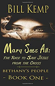 Mary Sees All: The Race to Save Jesus from the Cross (Bethany's People) (Volume 1)