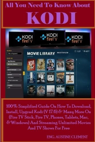 All You Need To Know About KODI: 100% Simplified Guide On How To Download, Install, Upgrade Kodi (v17.6) & Many More On (Fire TV Stick, Fire TV, ... Unlimited Movies And TV Show For Free
