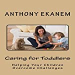Caring for Toddlers: Helping Your Children Overcome Challenges | Anthony Ekanem