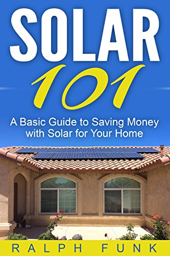 Solar 101: A Basic Guide to Saving Money with Solar for Your Home (Solar: Solar Power, Solar Energy, Solar Panels, Solar Power Systems, Saving Money)