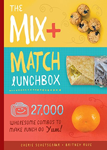 The Mix-and-Match Lunchbox: Over 27,000 Wholesome Combos to Make Lunch Go Yum! by Cherie Schetselaar, Britney Rule
