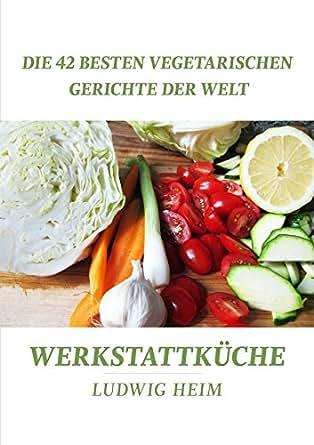 die 42 besten vegetarischen gerichte der welt werkstattk che 7 german edition ebook ludwig. Black Bedroom Furniture Sets. Home Design Ideas