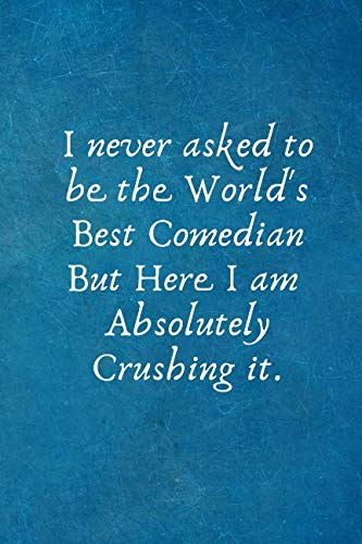 I never asked to  be the World's Best Comedian But Here I am Absolutely Crushing it.: Comedian Gifts - Lined Blank Notebook Journal (Best Jobs For Aspiring Writers)