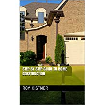 Step by Step Guide to Home Construction (Contractors Edition Book 1)