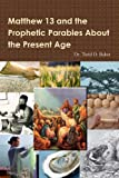 Matthew 13 and the Prophetic Parables about the Present Age, Todd Baker, 1105306739