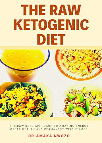 The Raw Ketogenic Diet: The Raw Keto Approach to Great Health, Amazing Energy and Permanent Weight Loss Including a 14 day Meal Plan With Net Carbs under 25 g per day!