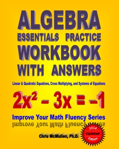 Practice Workbook (Algebra Essentials Practice Workbook with Answers:  Linear & Quadratic Equations, Cross Multiplying, and Systems of Equations: Improve Your Math Fluency Series)