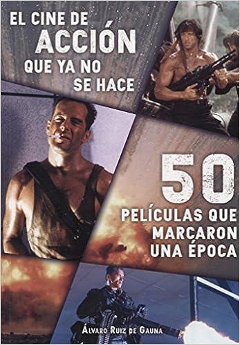 El cine de acción que ya no se hace. 50 Películas que marcaron una época: Amazon.es: Alvaro Ruiz De Gaula: Libros