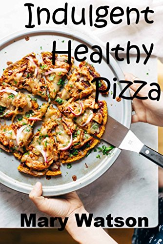 Indulgent Healthy Pizza: Options: Paleo, Vegan, Healthy, Mediterranean by Mary Anne Watson
