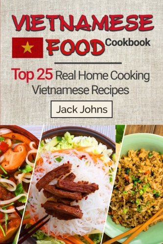 Vietnamese Food Cookbook: Top 25 Real Home Cooking Vietnamese Recipes by Jack Johns