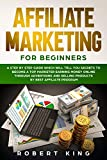 AFFILIATE MARKETING FOR BEGINNERS: A Step by Step Guide which will tell you Secrets to Become a Top Marketer Earning Money Online through Advertising and Selling products by Best Affiliate Program