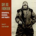 Sky as Frontier: Adventure, Aviation, and Empire Audiobook by David T. Courtwright Narrated by Patrick Ross