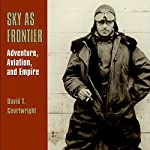 Sky as Frontier: Adventure, Aviation, and Empire | David T. Courtwright