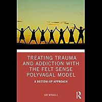 Treating Trauma and Addiction with the Felt Sense Polyvagal Model: A Bottom-Up Approach (English Edition)
