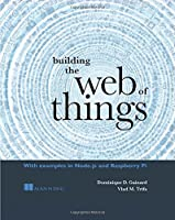 Building the Web of Things: With examples in Node.js and Raspberry Pi Front Cover