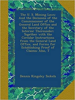 The U. S. Mining Laws: And the Decisions of the Commissioner of the General Land Office and the Secretary of the Interior Thereunder: Together with ... for Establishing Proof of Claims: Also, T