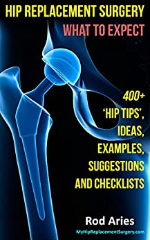 My Hip Replacement Surgery: What To Expect: 400+ 'Hip Tips,' Ideas, Examples, Suggestions and Checklists by [Aries, Rod]